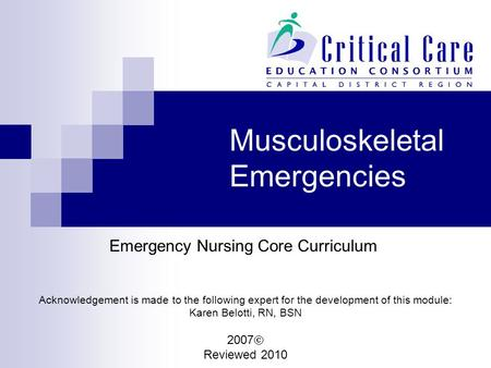 Musculoskeletal Emergencies Emergency Nursing Core Curriculum Acknowledgement is made to the following expert for the development of this module: Karen.