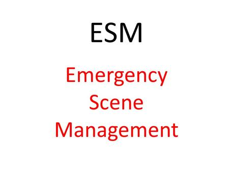 ESM Emergency Scene Management. Is the sequence of actions you should follow at the scene of an emergency to ensure that safe and appropriate first aid.