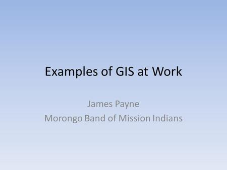 Examples of GIS at Work James Payne Morongo Band of Mission Indians.