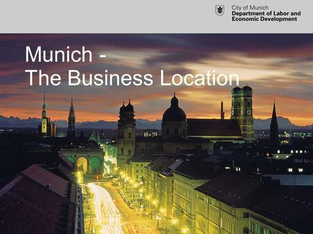 Munich - The Business Location. Munich as a Business Location Dr. Raymond Saller EU project management Department of Labor and Economic Development City.