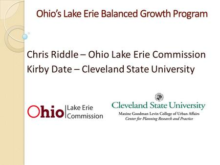 Ohios Lake Erie Balanced Growth Program Chris Riddle – Ohio Lake Erie Commission Kirby Date – Cleveland State University.