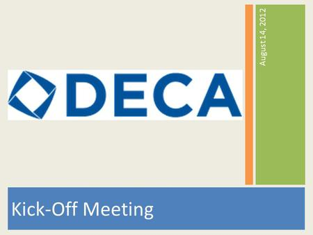 Kick-Off Meeting August 14, 2012. Agenda 1.What is DECA? 2.Whos in DECA? 3.Mission Statement 4.Guiding Principles 5.Things were doing 6.Why Join? 7.DECA.