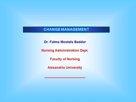 CHANGE MANAGEMENT Dr. Fatma Mostafa Baddar Nursing Administration Dept. Faculty of Nursing Alexandria University ______________________.