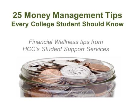 25 Money Management Tips Every College Student Should Know Financial Wellness tips from HCCs Student Support Services.