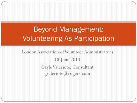 London Association of Volunteer Administrators 18 June 2013 Gayle Valeriote, Consultant Beyond Management: Volunteering As Participation.
