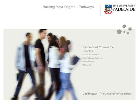 Life Impact | The University of Adelaide Building Your Degree - Pathways Bachelor of Commerce Accounting Corporate Finance International Business Management.