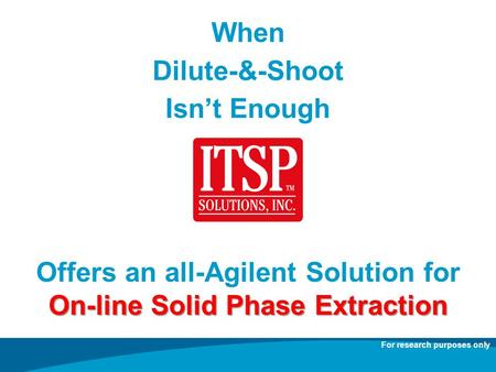 When Dilute-&-Shoot Isnt Enough Offers an all-Agilent Solution for On-line Solid Phase Extraction For research purposes only.