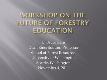 B. Bruce Bare Dean Emeritus and Professor School of Forest Resources University of Washington Seattle, Washington November 4, 2011.