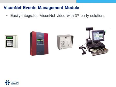 ViconNet Events Management Module Easily integrates ViconNet video with 3 rd -party solutions.