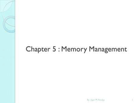 Chapter 5 : Memory Management 1By : Jigar M. Pandya.