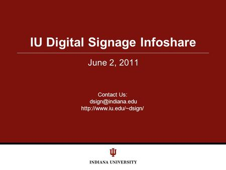 June 2, 2011 IU Digital Signage Infoshare Contact Us: