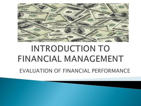 EVALUATION OF FINANCIAL PERFORMANCE Finance revolves around MONEY Functions of MONEY: MONEY is what MONEY DOES MONEY is a MEDIUM OF EXCHANGE (it is a.