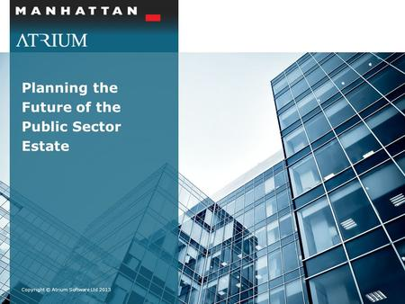 Planning the Future of the Public Sector Estate Copyright © Atrium Software Ltd 2013.