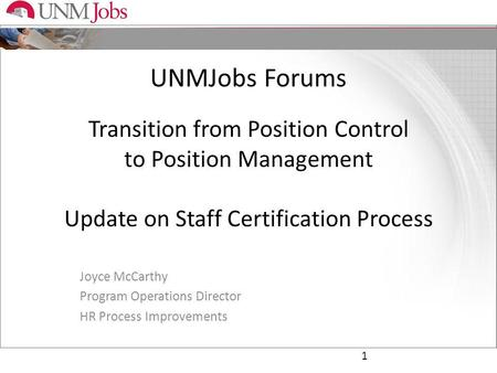 UNMJobs Forums Transition from Position Control to Position Management Update on Staff Certification Process Joyce McCarthy Program Operations Director.