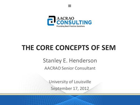 THE CORE CONCEPTS OF SEM Stanley E. Henderson AACRAO Senior Consultant University of Louisville September 17, 2012.