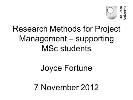 Research Methods for Project Management – supporting MSc students Joyce Fortune 7 November 2012.