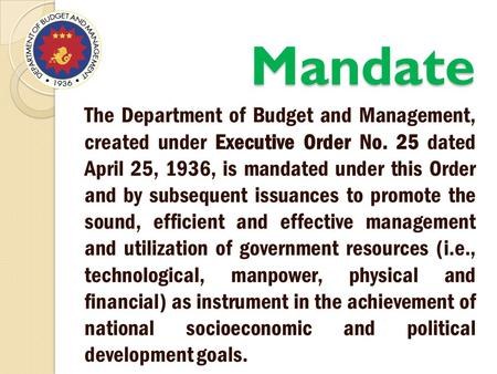 Mandate The Department of Budget and Management, created under Executive Order No. 25 dated April 25, 1936, is mandated under this Order and by subsequent.