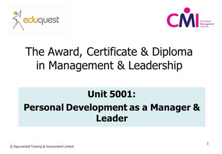 1 The Award, Certificate & Diploma in Management & Leadership Unit 5001: Personal Development as a Manager & Leader © Exponential Training & Assessment.