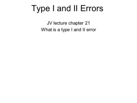 Type I and II Errors JV lecture chapter 21 What is a type I and II error.