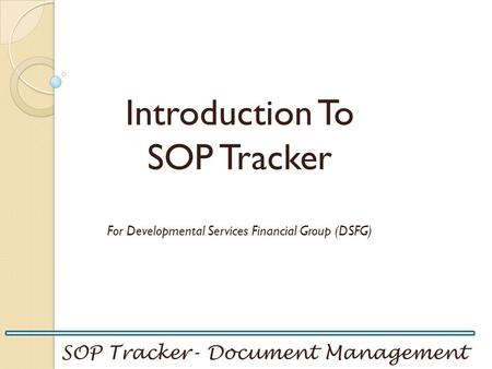 SOP Tracker- Document Management Introduction To SOP Tracker For Developmental Services Financial Group (DSFG)