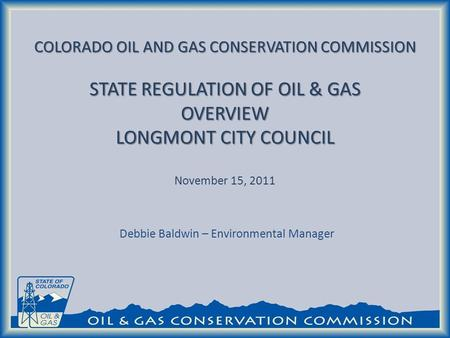 COLORADO OIL AND GAS CONSERVATION COMMISSION STATE REGULATION OF OIL & GAS OVERVIEW LONGMONT CITY COUNCIL COLORADO OIL AND GAS CONSERVATION COMMISSION.