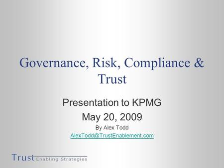 Governance, Risk, Compliance & Trust Presentation to KPMG May 20, 2009 By Alex Todd