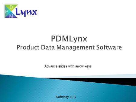Softricity LLC Advance slides with arrow keys. Without PDMLynx Informal processes based upon excel, access, paper files No consistency across organization.