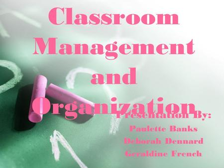 Classroom Management and Organization Presentation By: Paulette Banks Deborah Dennard Geraldine French.