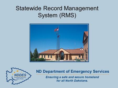 Ensuring a safe and secure homeland for all North Dakotans. ND Department of Emergency Services Statewide Record Management System (RMS)