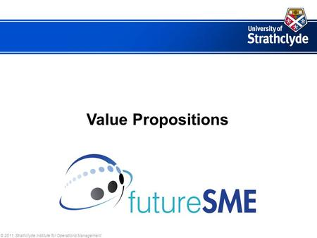 © 2011, Strathclyde Institute for Operations Management Value Propositions.