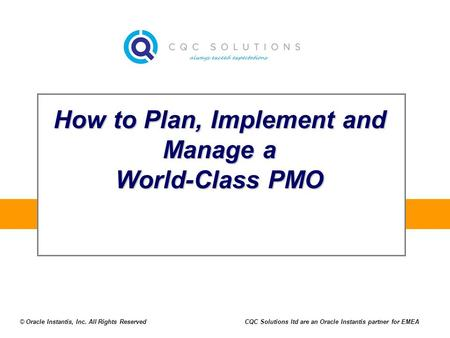 How to Plan, Implement and Manage a World-Class PMO © Oracle Instantis, Inc. All Rights ReservedCQC Solutions ltd are an Oracle Instantis partner for EMEA.