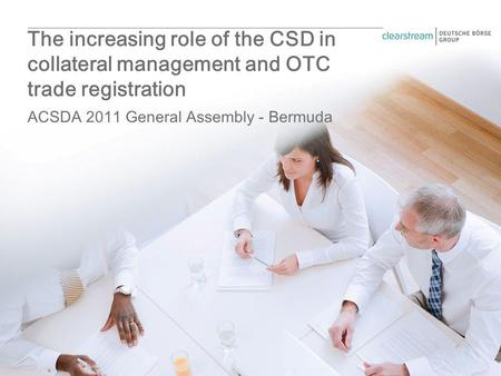 ACSDA 2011 General Assembly - Bermuda The increasing role of the CSD in collateral management and OTC trade registration.
