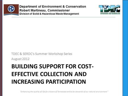 BUILDING SUPPORT FOR COST- EFFECTIVE COLLECTION AND INCREASING PARTICIPATION TDEC & SERDCs Summer Workshop Series August 2012 Enhancing the quality <strong>of</strong>.