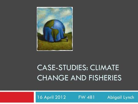 CASE-STUDIES: CLIMATE CHANGE AND FISHERIES 16 April 2012 FW 481 Abigail Lynch.