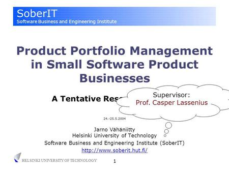 SoberIT Software Business and Engineering Institute HELSINKI UNIVERSITY OF TECHNOLOGY 1 24.-25.5.2004 Jarno Vähäniitty Helsinki University of Technology.