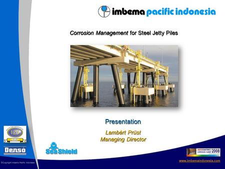 Presentation Lambèrt Prüst Managing Director www.imbemaindonesia.com © Copyright Imbema Pacific Indonesia Corrosion Management for Steel Jetty Piles.
