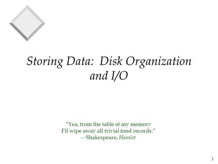 1 Storing Data: Disk Organization and I/O Yea, from the table of my memory Ill wipe away all trivial fond records. -- Shakespeare, Hamlet.