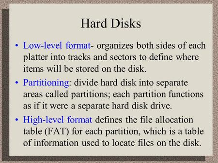 Hard Disks Low-level format- organizes both sides of each platter into tracks and sectors to define where items will be stored on the disk. Partitioning: