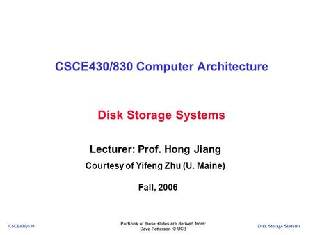 Disk Storage SystemsCSCE430/830 Disk Storage Systems CSCE430/830 Computer Architecture Lecturer: Prof. Hong Jiang Courtesy of Yifeng Zhu (U. Maine) Fall,