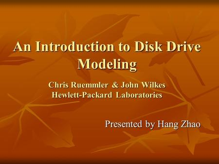 An Introduction to <strong>Disk</strong> <strong>Drive</strong> Modeling Chris Ruemmler & John Wilkes Hewlett-Packard Laboratories Presented by Hang Zhao.