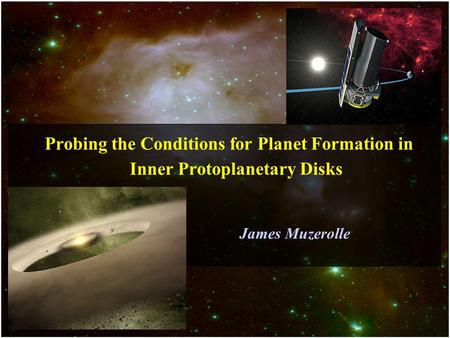 Probing the Conditions for Planet Formation in Inner Protoplanetary Disks James Muzerolle.
