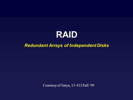 RAID Redundant Arrays of Independent Disks Courtesy of Satya, 15-412 Fall 99.