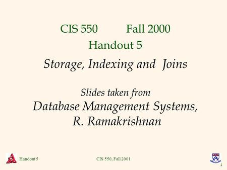 1 Handout 5CIS 550, Fall 2001 Storage, Indexing and Joins Slides taken from Database Management Systems, R. Ramakrishnan CIS 550 Fall 2000 Handout 5.