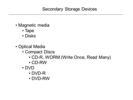 Secondary Storage Devices Magnetic media Tape Disks Optical Media Compact Discs CD-R, WORM (Write Once, Read Many) CD-RW DVD DVD-R DVD-RW.