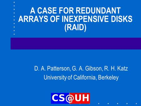 A CASE FOR REDUNDANT ARRAYS OF INEXPENSIVE DISKS (RAID) D. A. Patterson, G. A. Gibson, R. H. Katz University of California, Berkeley.