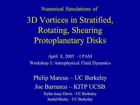 3D Vortices in Stratified, Rotating, Shearing Protoplanetary Disks April 8, 2005 - I PAM Workshop I: Astrophysical Fluid Dynamics Philip Marcus – UC Berkeley.