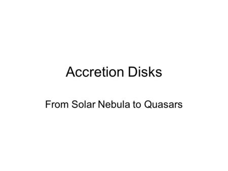 Accretion Disks From Solar Nebula to Quasars. Energy Sources Two Main Energy Sources In Astrophysics I)Gravitational Potential Energy II) Nuclear Energy.
