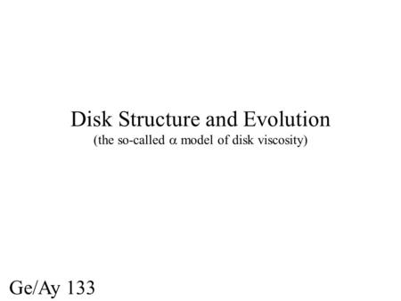 Disk Structure and Evolution (the so-called model of disk viscosity) Ge/Ay 133.