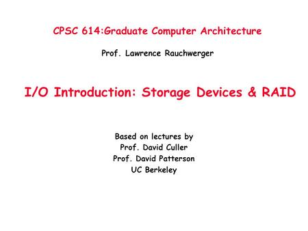 CPSC 614:Graduate Computer Architecture Prof. Lawrence Rauchwerger I/O Introduction: Storage Devices & RAID Based on lectures by Prof. David Culler Prof.