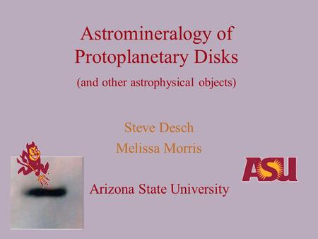 Astromineralogy of Protoplanetary Disks (and other astrophysical objects) Steve Desch Melissa Morris Arizona State University.